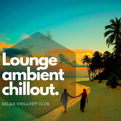 Relax Chillout Club - Lounge Ambient Chillout - Musique De Fond, Chillax (2021)