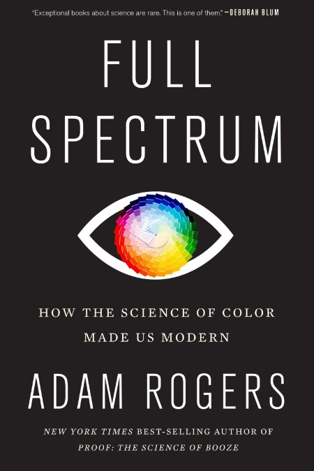 Full Spectrum  How the Science of Color Made Us Modern by Adam Rogers