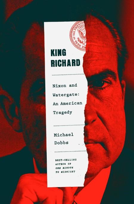 King Richard  Nixon and Watergate--An American Tragedy by Michael Dobbs