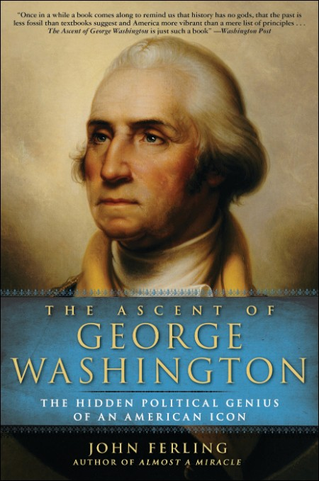 The Ascent of George Washington  The Hidden Political Genius of an American Icon by John Ferling