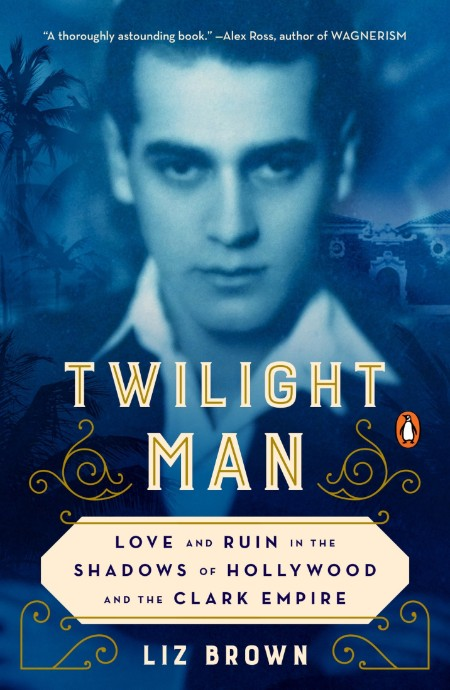 Twilight Man  Love and Ruin in the Shadows of Hollywood and the Clark Empire by Liz Brown