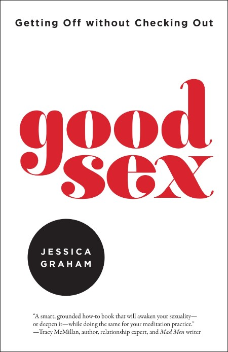 Good Sex  Getting Off without Checking Out by Jessica Graham