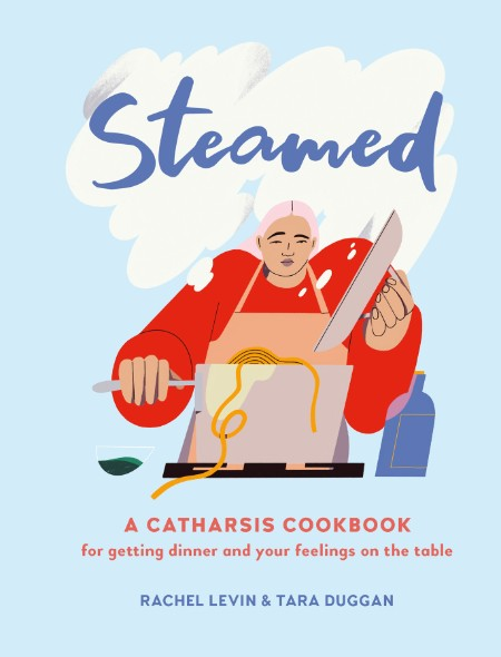 Steamed - A Catharsis Cookbook for Getting Dinner and Your Feelings On the Table