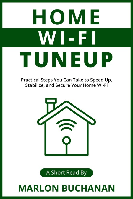 Home Wi-Fi Tuneup - Practical Steps You Can Take to Speed Up, Stabilize, and Secur...