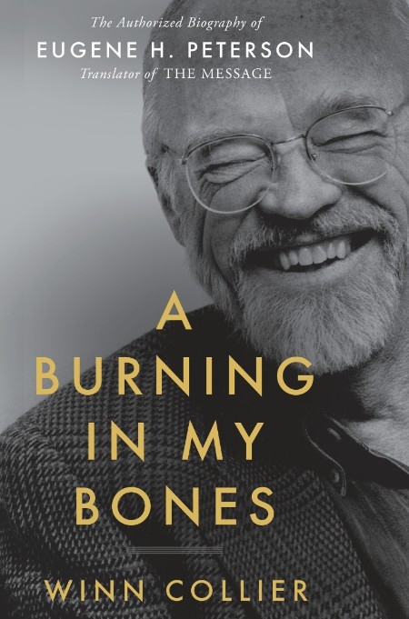 Burning in My Bones  The Authorized Biography of Eugene H  Peterson, Translator of The Message by Winn Collier