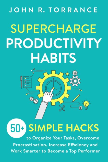 Supercharge Productivity Habits - 50+ Simple Hacks to Organize Your Tasks, Overcome