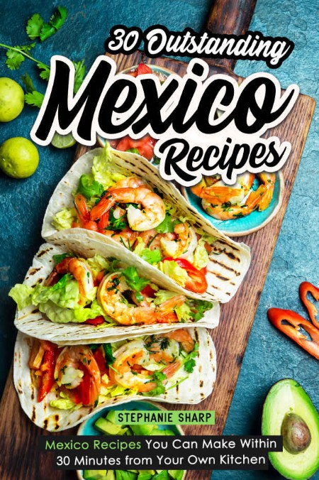 30 Outstanding Mexico Recipes by Stephanie Sharp