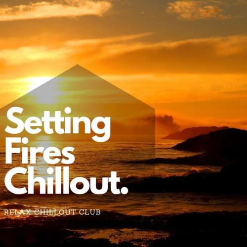 Relax Chillout Club - Setting Fires Chillout Music (2021)