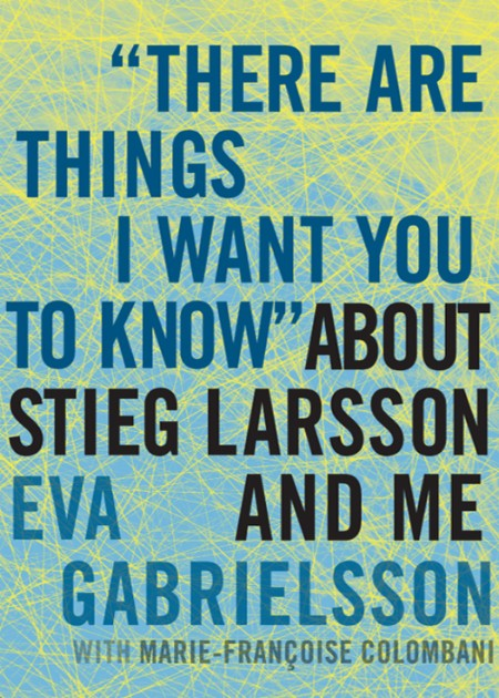 There are Things I Want You to Know About Stieg Larsson and Me by Eva Gabrielsson MOBI