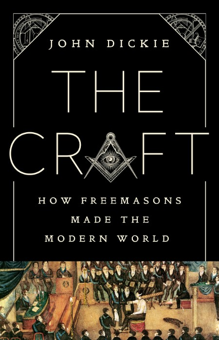 The Craft How the Freemasons Made the Modern World by John Dickie