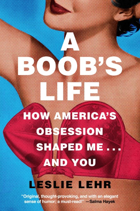 A Boob's Life  How America's Obsession Shaped Me . and You by Leslie Lehr